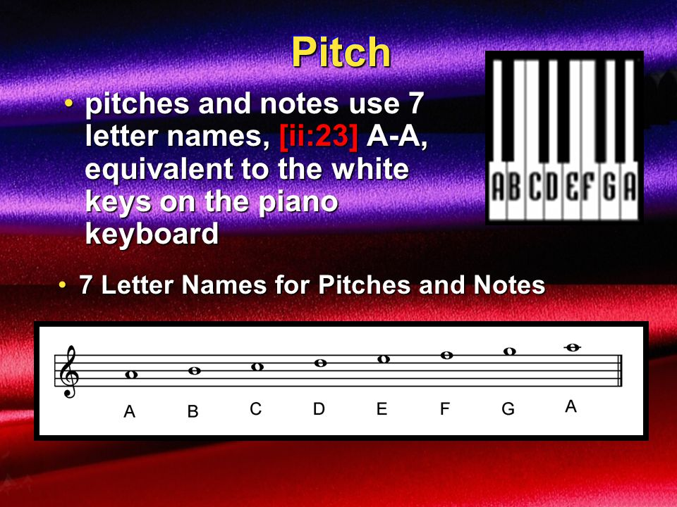 Pitch pitches and notes use 7 letter names, [ii:23] A-A, equivalent to the white keys on the piano keyboard.